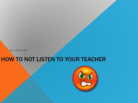 HOW TO NOT LISTEN TO YOUR TEACHER BY DANIEL. INTRODUCTION Have you ever wanted to not listen to your teacher? If you did, this book will be good.