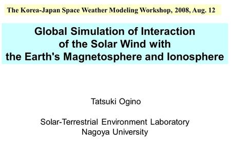 Global Simulation of Interaction of the Solar Wind with the Earth's Magnetosphere and Ionosphere Tatsuki Ogino Solar-Terrestrial Environment Laboratory.