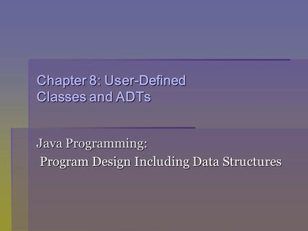 Chapter 8: User-Defined Classes and ADTs Java Programming: Program Design Including Data Structures Program Design Including Data Structures.