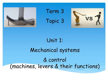 Term 3 Topic 3 Unit 1: Mechanical systems & control (machines, levers & their functions)