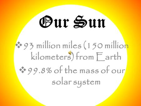 Our Sun  93 million miles (150 million kilometers) from Earth  99.8% of the mass of our solar system.