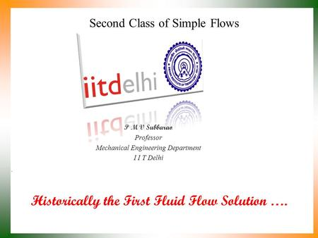 Historically the First Fluid Flow Solution …. P M V Subbarao Professor Mechanical Engineering Department I I T Delhi Second Class of Simple Flows.