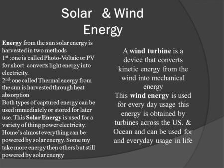 Solar & Wind Energy Energy from the sun solar energy is harvested in two methods 1 st :one is called Photo-Voltaic or PV for short converts light energy.