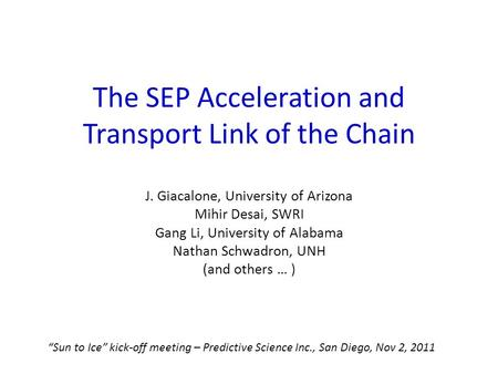 The SEP Acceleration and Transport Link of the Chain J. Giacalone, University of Arizona Mihir Desai, SWRI Gang Li, University of Alabama Nathan Schwadron,