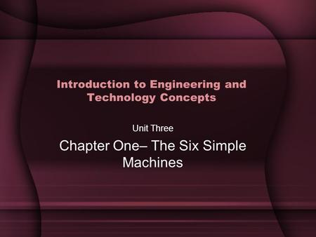 Introduction to Engineering and Technology Concepts Unit Three Chapter One– The Six Simple Machines.