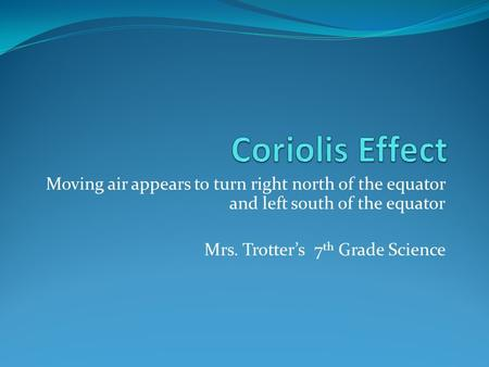 Moving air appears to turn right north of the equator and left south of the equator Mrs. Trotter's 7 th Grade Science.