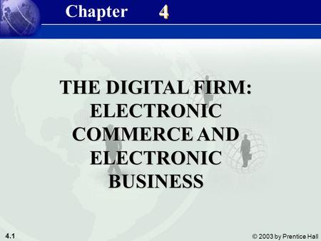 4.1 © 2003 by Prentice Hall 4 4 THE DIGITAL FIRM: ELECTRONIC COMMERCE AND ELECTRONIC BUSINESS Chapter.