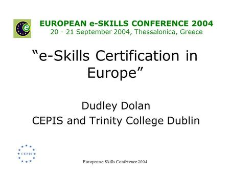 "European e-Skills Conference 2004 ""e-Skills Certification in Europe"" Dudley Dolan CEPIS and Trinity College Dublin EUROPEAN e-SKILLS CONFERENCE 2004 20."