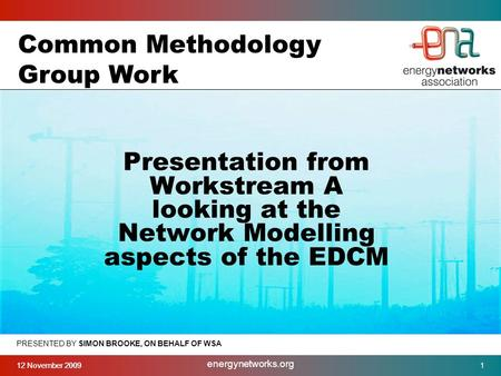 12 November 2009 energynetworks.org 1 PRESENTED BY SIMON BROOKE, ON BEHALF OF WSA Presentation from Workstream A looking at the Network Modelling aspects.