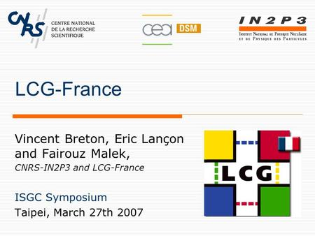 LCG-France Vincent Breton, Eric Lançon and Fairouz Malek, CNRS-IN2P3 and LCG-France ISGC Symposium Taipei, March 27th 2007.
