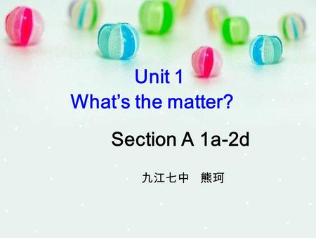 Unit 1 What's the matter? Section A 1a-2d 九江七中 熊珂.