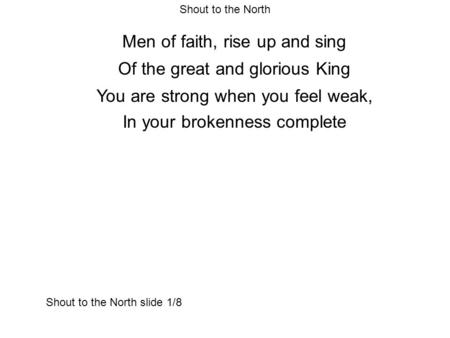 Shout to the North Men of faith, rise up and sing Of the great and glorious King You are strong when you feel weak, In your brokenness complete Shout to.