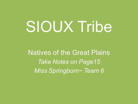 SIOUX Tribe Natives of the Great Plains Take Notes on Page15 Miss Springborn~ Team 6.