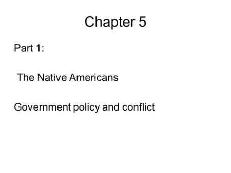 Chapter 5 Part 1: The Native Americans Government policy and conflict.