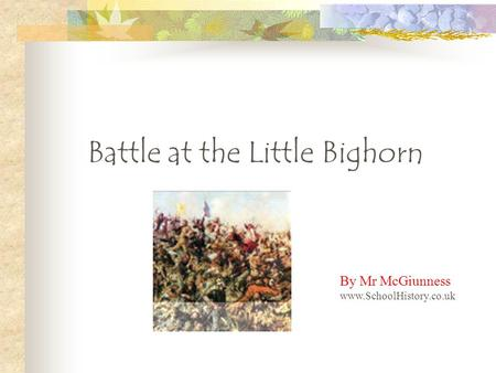 Battle at the Little Bighorn By Mr McGiunness www.SchoolHistory.co.uk.