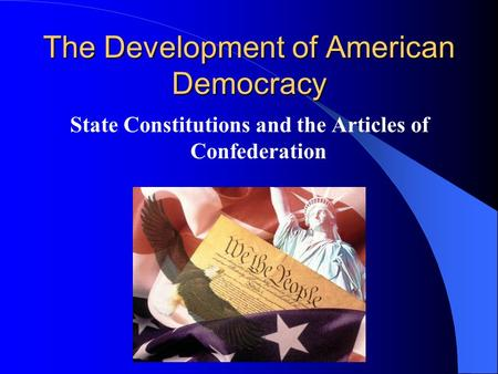 The Development of American Democracy State Constitutions and the Articles of Confederation.