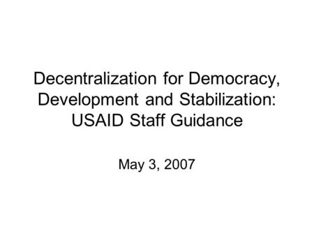 Decentralization for Democracy, Development and Stabilization: USAID Staff Guidance May 3, 2007.