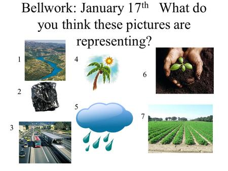 Bellwork: January 17 th What do you think these pictures are representing? 1 2 3 4 6 7 5.