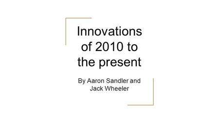 Innovations of 2010 to the present By Aaron Sandler and Jack Wheeler.