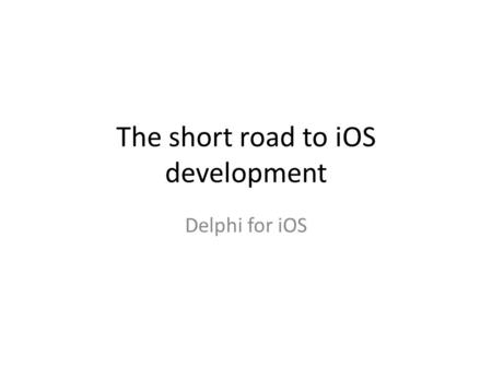 The short road to iOS development Delphi for iOS.