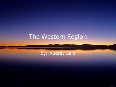 The Western Region By: Audrey Geib. States included in my region: