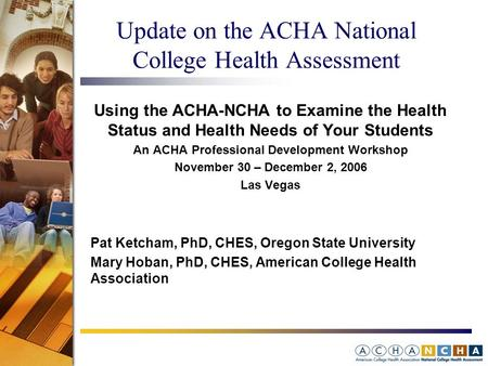 Update on the ACHA National College Health Assessment Using the ACHA-NCHA to Examine the Health Status and Health Needs of Your Students An ACHA Professional.
