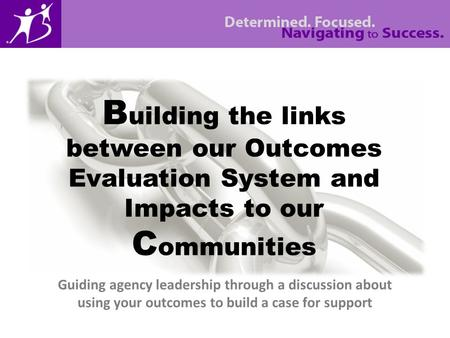 Guiding agency leadership through a discussion about using your outcomes to build a case for support B uilding the links between our Outcomes Evaluation.