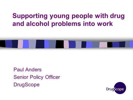 Supporting young people with drug and alcohol problems into work Paul Anders Senior Policy Officer DrugScope.