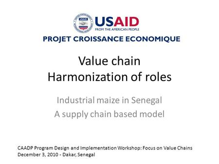 Value chain Harmonization of roles Industrial maize in Senegal A supply chain based model PROJET CROISSANCE ECONOMIQUE CAADP Program Design and Implementation.
