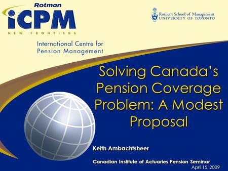 Solving Canada's Pension Coverage Problem: A Modest Proposal Keith Ambachtsheer Canadian Institute of Actuaries Pension Seminar April 15 2009 Keith Ambachtsheer.