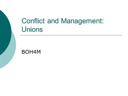 Conflict and Management: Unions BOH4M. Unions  Canadian labor laws guarantee the right of all workers to form a union and to conduct a union strike 