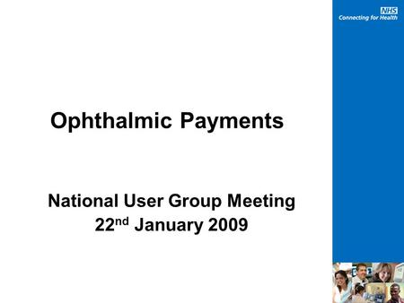 Ophthalmic Payments National User Group Meeting 22 nd January 2009.