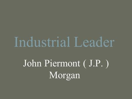 Industrial Leader John Piermont ( J.P. ) Morgan. Who he was: JP Morgan was born on April 17, 1837, in Hartford Connecticut. JP Morgan was born into a.