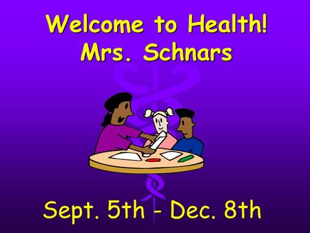 Welcome to Health! Mrs. Schnars Sept. 5th - Dec. 8th.