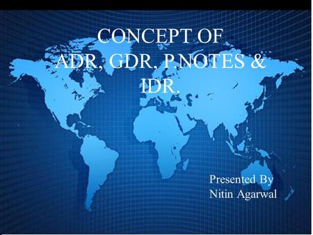 Presented By Nitin Agarwal CONCEPT OF ADR, GDR, P.NOTES & IDR.