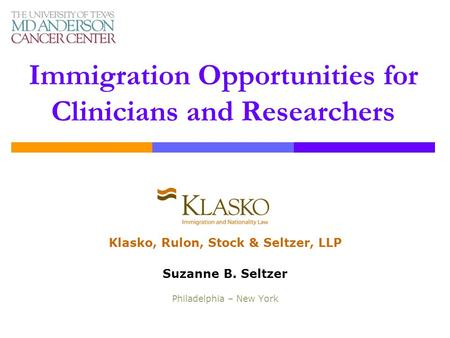 Immigration Opportunities for Clinicians and Researchers Klasko, Rulon, Stock & Seltzer, LLP Suzanne B. Seltzer Philadelphia – New York.