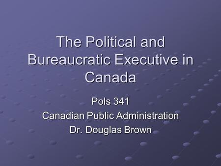 The Political and Bureaucratic Executive in Canada Pols 341 Canadian Public Administration Dr. Douglas Brown.