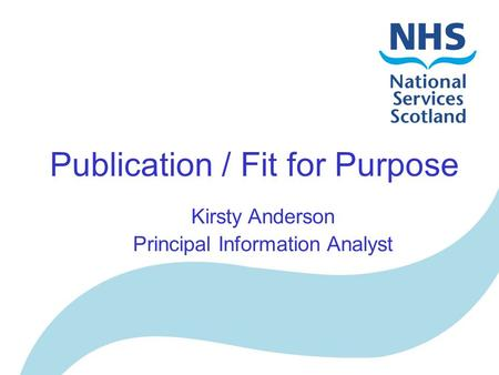 Publication / Fit for Purpose Kirsty Anderson Principal Information Analyst.