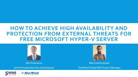 HOW TO ACHIEVE HIGH AVAILABILITY AND PROTECTION FROM EXTERNAL THREATS FOR FREE MICROSOFT HYPER-V SERVER Max Kolomyeytsev StarWind Virtual SAN Product Manager.