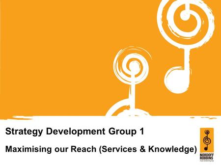 Strategy Development Group 1 Maximising our Reach (Services & Knowledge)