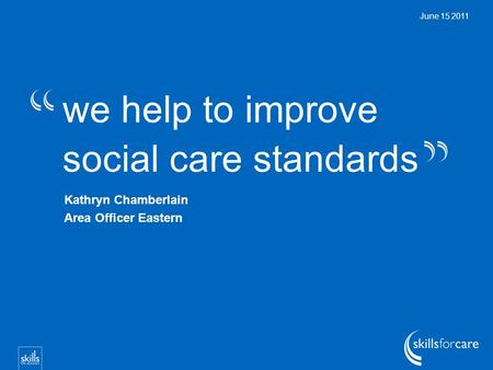 We help to improve social care standards June 15 2011 Kathryn Chamberlain Area Officer Eastern.