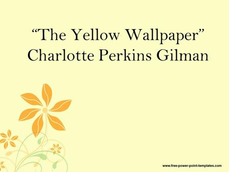 """The Yellow Wallpaper"" Charlotte Perkins Gilman. Some Background on Mrs. CPK 1887: Went to see someone about her nervous breakdowns following the birth."
