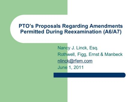 PTO's Proposals Regarding Amendments Permitted During Reexamination (A6/A7) Nancy J. Linck, Esq. Rothwell, Figg, Ernst & Manbeck June 1,