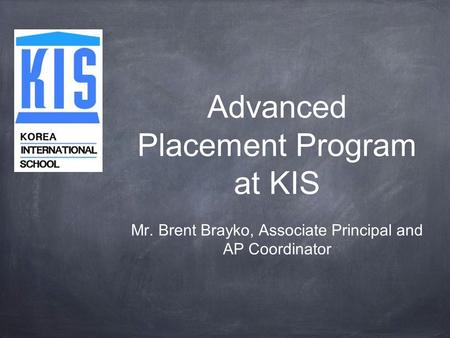 Advanced Placement Program at KIS Mr. Brent Brayko, Associate Principal and AP Coordinator.