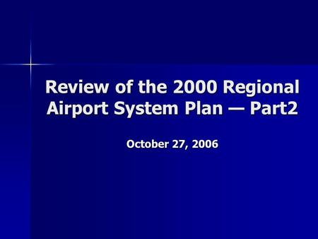 Review of the 2000 Regional Airport System Plan — Part2 October 27, 2006.
