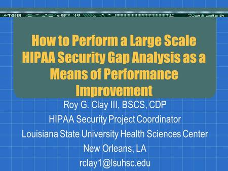 How to Perform a Large Scale HIPAA Security Gap Analysis as a Means of Performance Improvement Roy G. Clay III, BSCS, CDP HIPAA Security Project Coordinator.