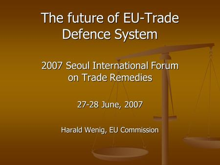 The future of EU-Trade Defence System 2007 Seoul International Forum on Trade Remedies 27-28 June, 2007 Harald Wenig, EU Commission.