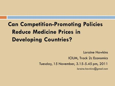 Can Competition-Promoting Policies Reduce Medicine Prices in Developing Countries? Loraine Hawkins ICIUM, Track 2c Economics Tuesday, 15 November, 3.15-5.45.