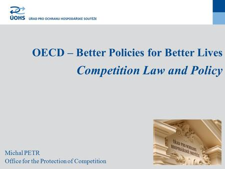 Michal PETR Office for the Protection of Competition OECD – Better Policies for Better Lives Competition Law and Policy.