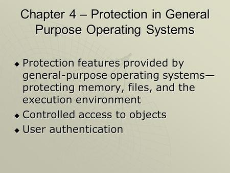 Chapter 4 – Protection in General Purpose Operating Systems  Protection features provided by general-purpose operating systems— protecting memory, files,